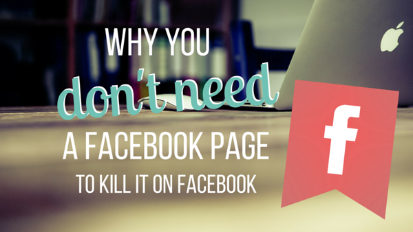 Why You Don't Need a Facebook Page to Kill It on Facebook