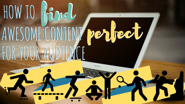 How to Find Awesome Content Perfect for Your Audience