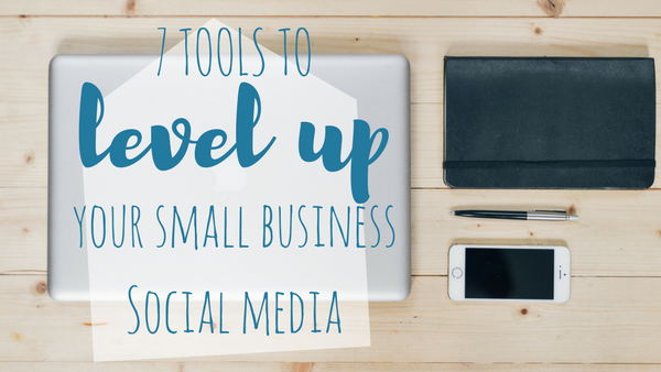 7 Tools to Level up Your Small Business Social Media
