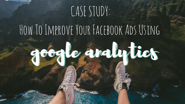 CASE STUDY: How To Improve Your Facebook Ads Using Google Analytics Data