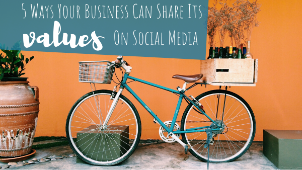 5 Ways Your Business Can Share Its Values On Social Media