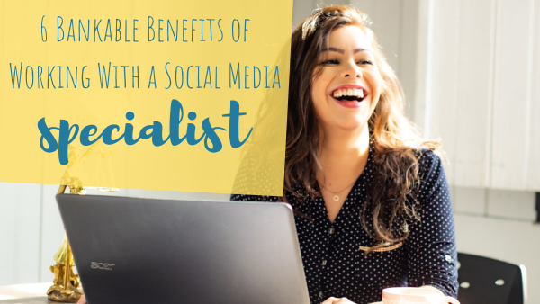 6 Bankable Benefits of Working With a Social Media Specialist