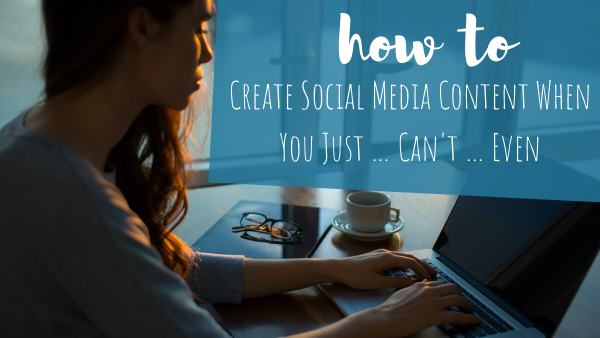 How To Create Social Media Content When You Just … Can't … Even
