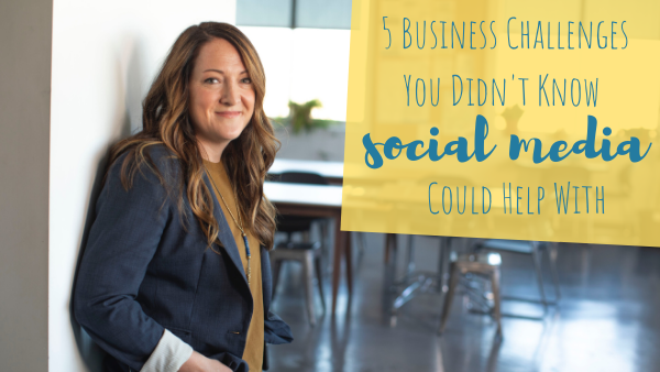 5 Business Challenges You Didn't Know Social Media Could Help With