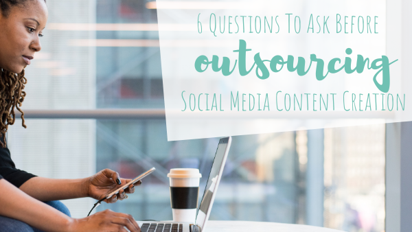 6 Questions To Ask Before Outsourcing Social Media Content Creation