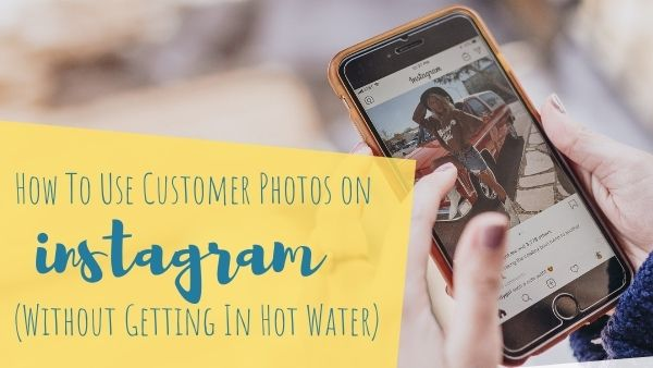 How To Use Customer Photos on Instagram (Without Getting In Hot Water)