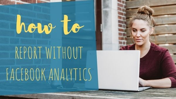 How to: Make A Report Without Facebook Page Analytics